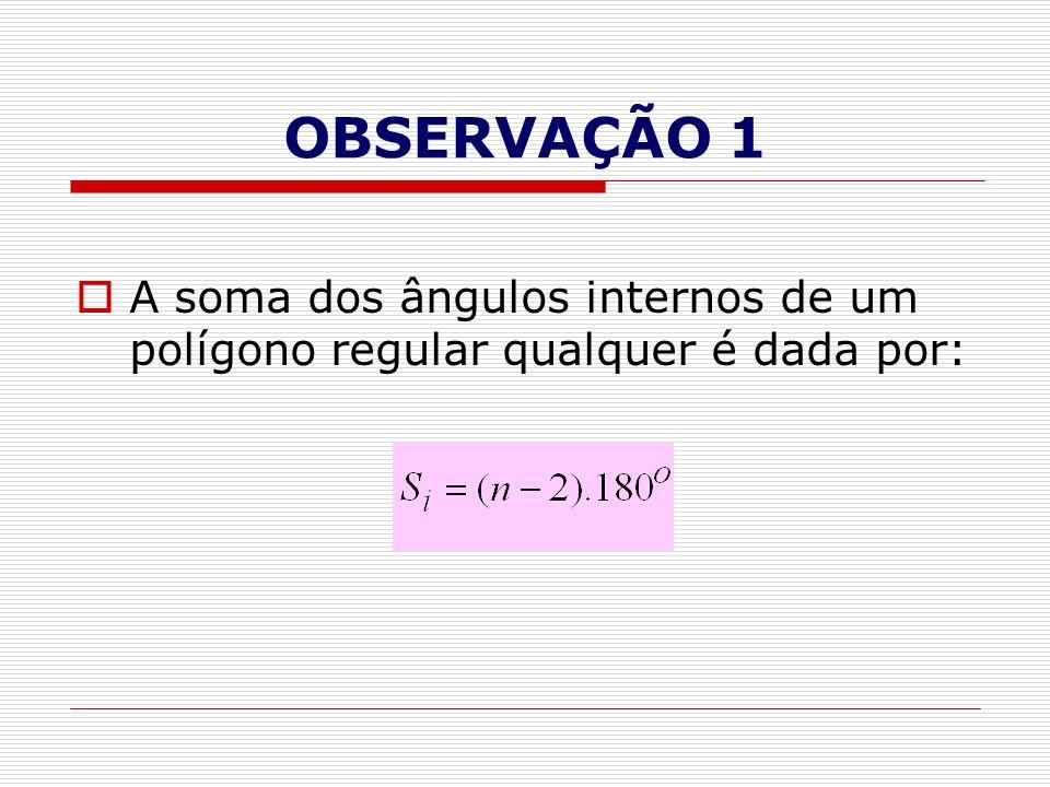 OBSERVAÇÃO 1  A soma dos ângulos internos de um polígono regular qualquer é dada por: