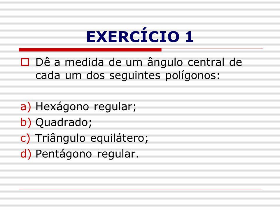 EXERCÍCIO 1  Dê a medida de um ângulo central de cada um dos seguintes polígonos: a)Hexágono regular; b)Quadrado; c)Triângulo equilátero; d)Pentágono