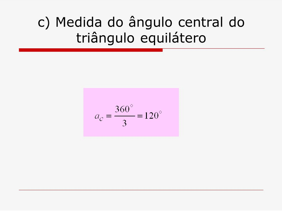 c) Medida do ângulo central do triângulo equilátero