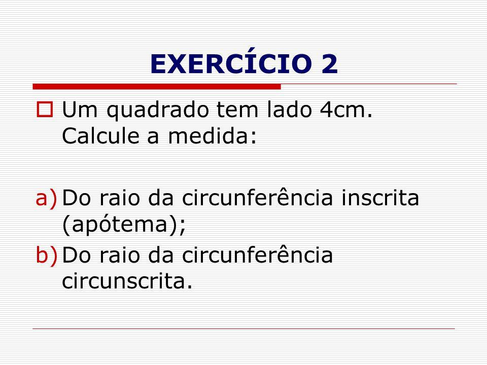 EXERCÍCIO 2  Um quadrado tem lado 4cm. Calcule a medida: a)Do raio da circunferência inscrita (apótema); b)Do raio da circunferência circunscrita.
