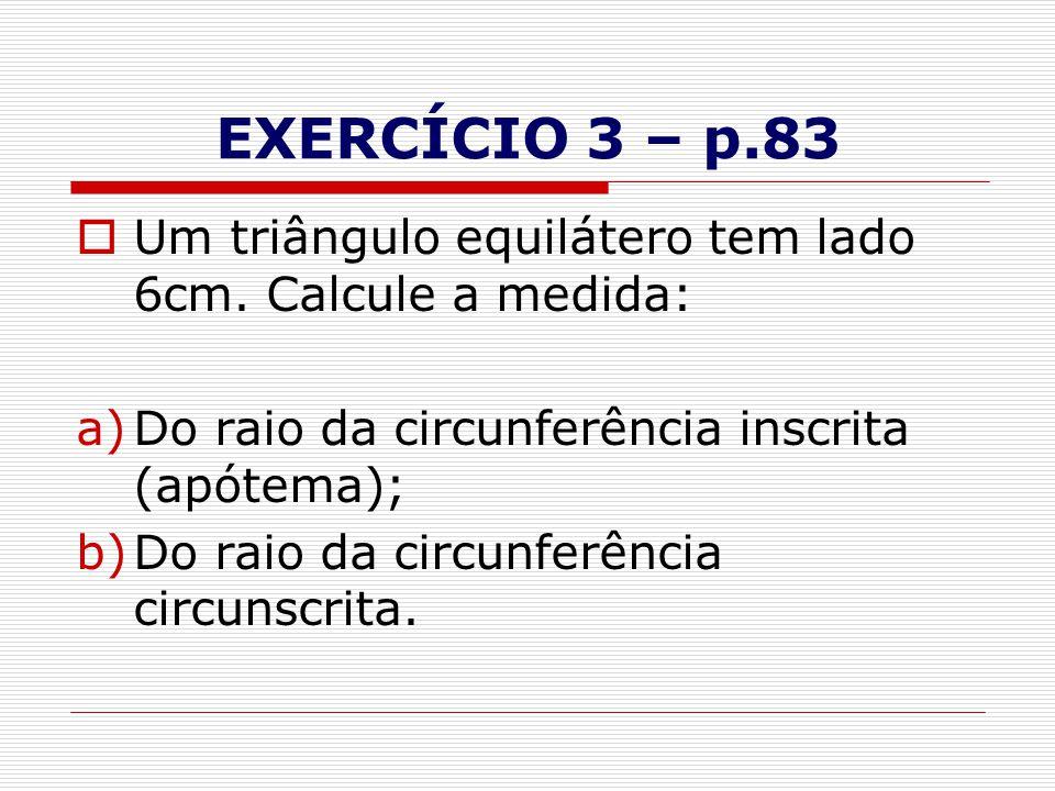 EXERCÍCIO 3 – p.83  Um triângulo equilátero tem lado 6cm. Calcule a medida: a)Do raio da circunferência inscrita (apótema); b)Do raio da circunferênc