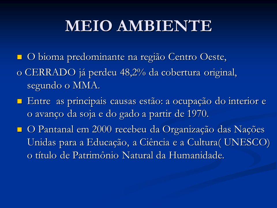 MEIO AMBIENTE O bioma predominante na região Centro Oeste, O bioma predominante na região Centro Oeste, o CERRADO já perdeu 48,2% da cobertura original, segundo o MMA.