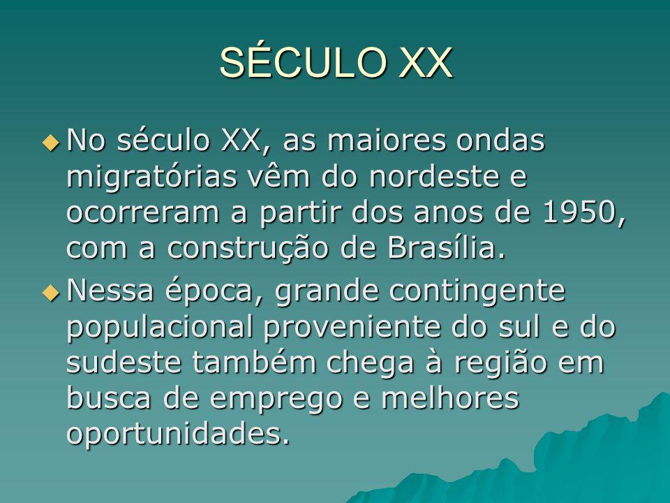 SÉCULO XX  No século XX, as maiores ondas migratórias vêm do nordeste e ocorreram a partir dos anos de 1950, com a construção de Brasília.