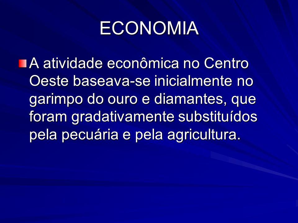 ECONOMIA A atividade econômica no Centro Oeste baseava-se inicialmente no garimpo do ouro e diamantes, que foram gradativamente substituídos pela pecuária e pela agricultura.