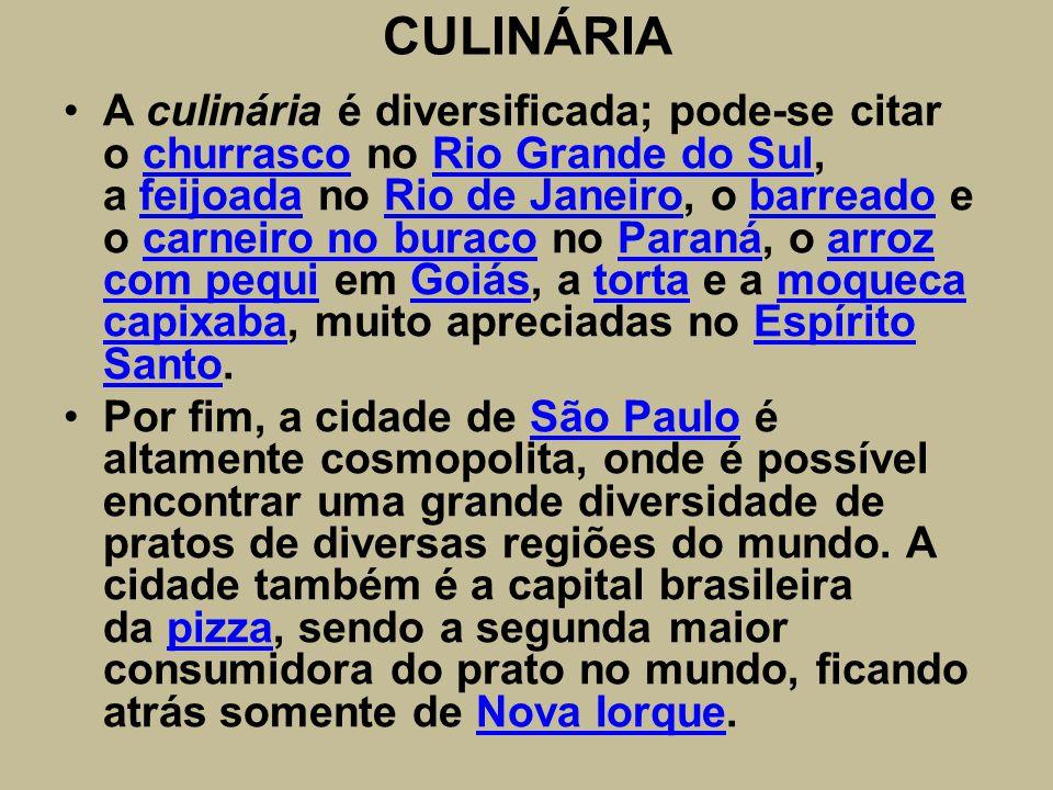 CULINÁRIA A culinária é diversificada; pode-se citar o churrasco no Rio Grande do Sul, a feijoada no Rio de Janeiro, o barreado e o carneiro no buraco no Paraná, o arroz com pequi em Goiás, a torta e a moqueca capixaba, muito apreciadas no Espírito Santo.churrascoRio Grande do SulfeijoadaRio de Janeirobarreadocarneiro no buracoParanáarroz com pequiGoiástortamoqueca capixabaEspírito Santo Por fim, a cidade de São Paulo é altamente cosmopolita, onde é possível encontrar uma grande diversidade de pratos de diversas regiões do mundo.