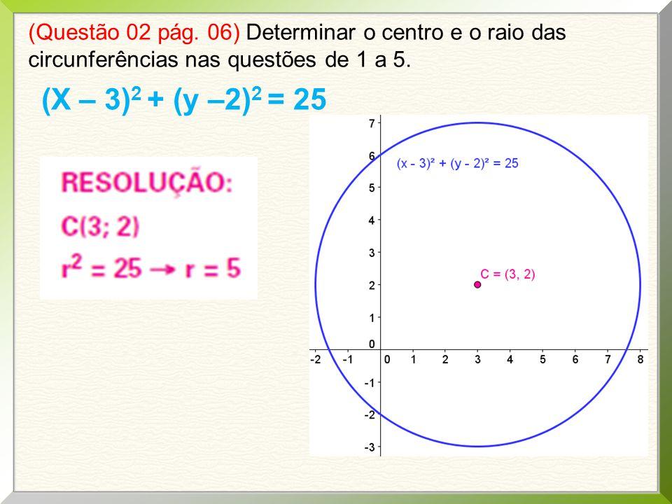 (Questão 02 pág. 06) Determinar o centro e o raio das circunferências nas questões de 1 a 5. (X – 3) 2 + (y –2) 2 = 25
