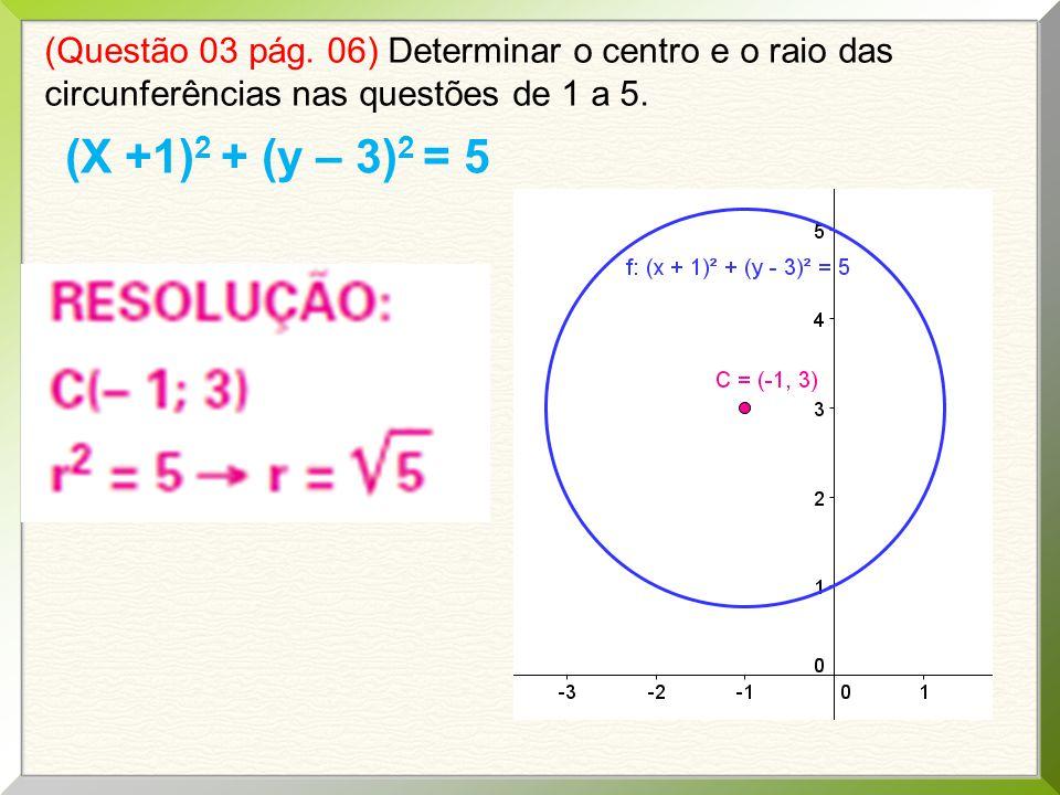 (Questão 03 pág. 06) Determinar o centro e o raio das circunferências nas questões de 1 a 5. (X +1) 2 + (y – 3) 2 = 5