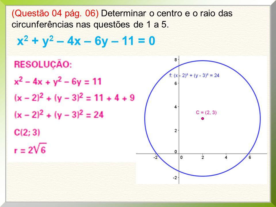 (Questão 04 pág. 06) Determinar o centro e o raio das circunferências nas questões de 1 a 5. x 2 + y 2 – 4x – 6y – 11 = 0