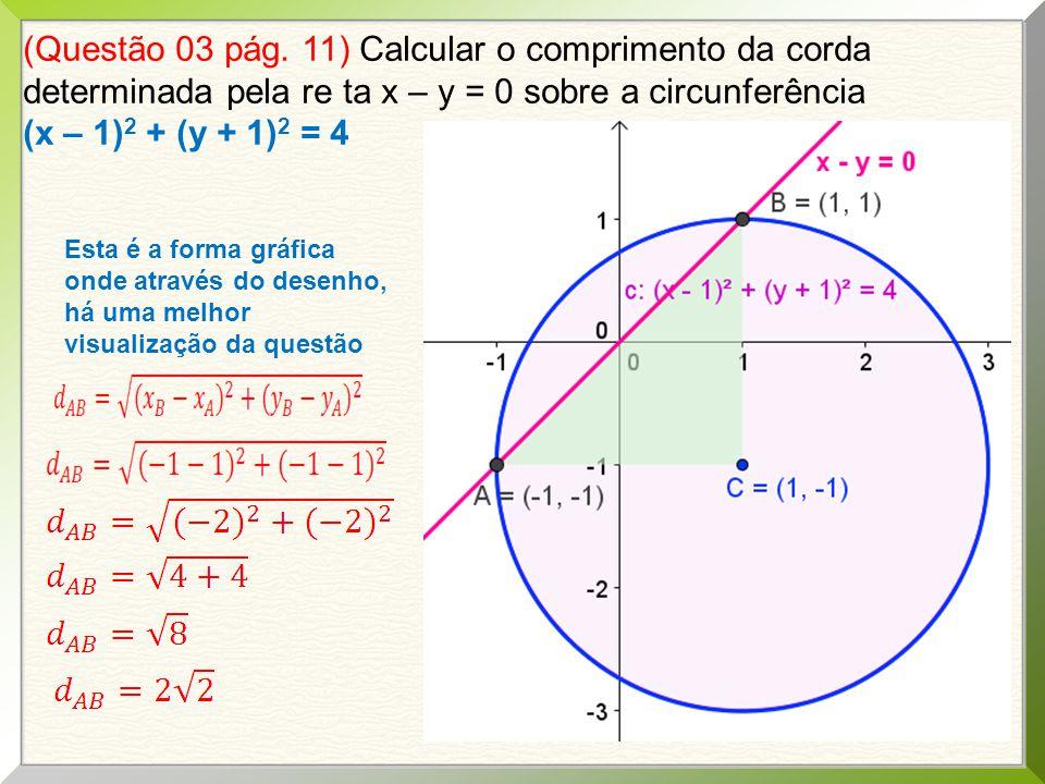 (Questão 03 pág. 11) Calcular o comprimento da corda determinada pela re ta x – y = 0 sobre a circunferência (x – 1) 2 + (y + 1) 2 = 4 Esta é a forma