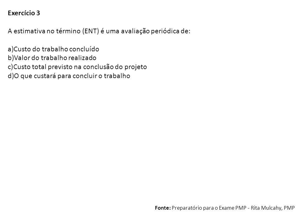 Exercício 3 A estimativa no término (ENT) é uma avaliação periódica de: a)Custo do trabalho concluído b)Valor do trabalho realizado c)Custo total prev