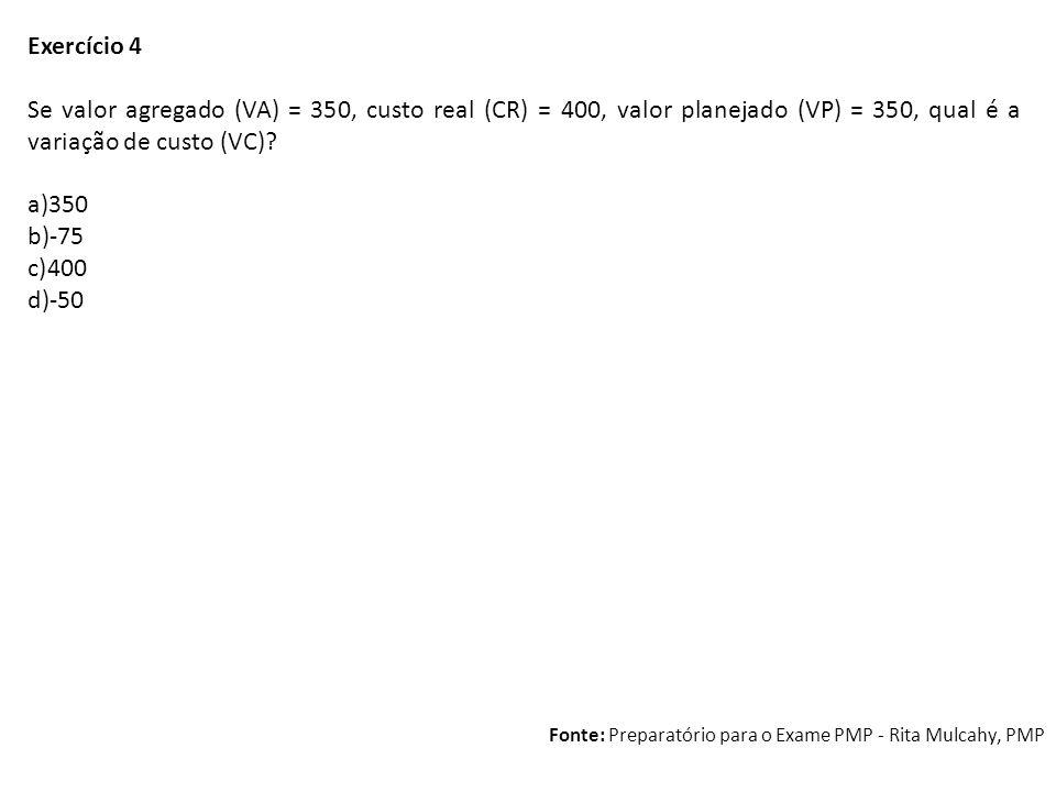 Exercício 4 Se valor agregado (VA) = 350, custo real (CR) = 400, valor planejado (VP) = 350, qual é a variação de custo (VC)? a)350 b)-75 c)400 d)-50