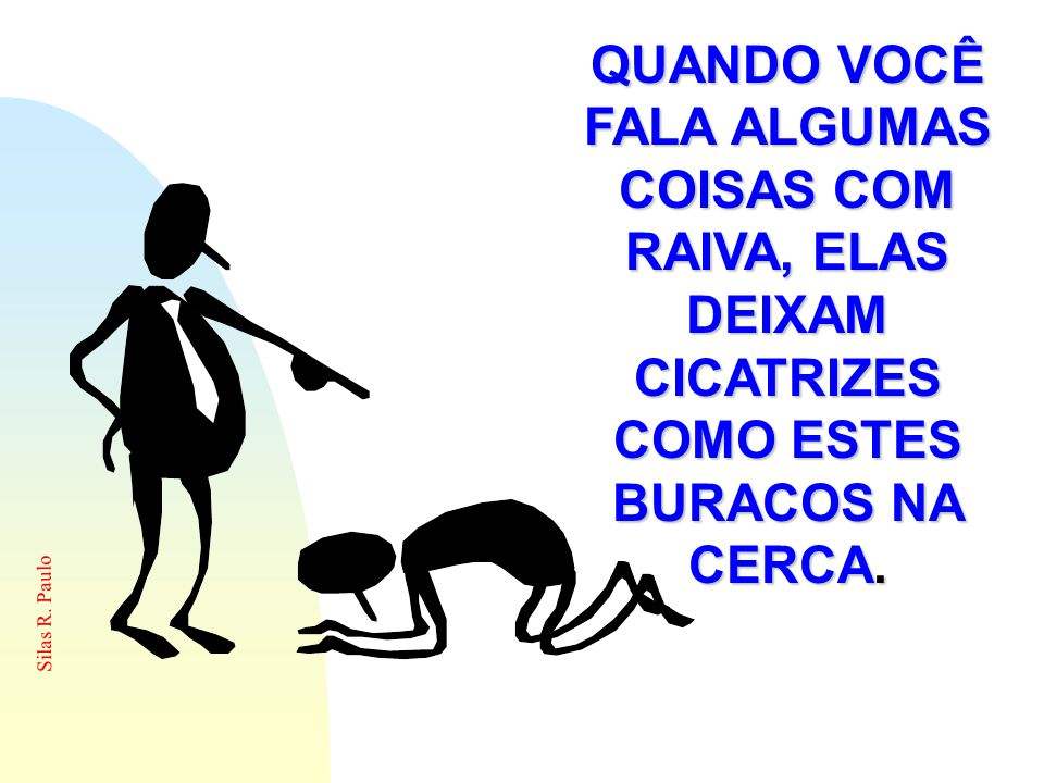 Silas R. Paulo QUANDO VOCÊ FALA ALGUMAS COISAS COM RAIVA, ELAS DEIXAM CICATRIZES COMO ESTES BURACOS NA CERCA.