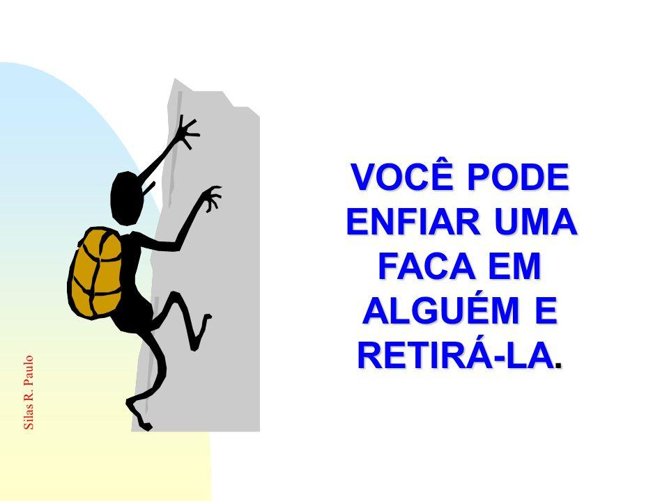 Silas R. Paulo VOCÊ PODE ENFIAR UMA FACA EM ALGUÉM E RETIRÁ-LA.