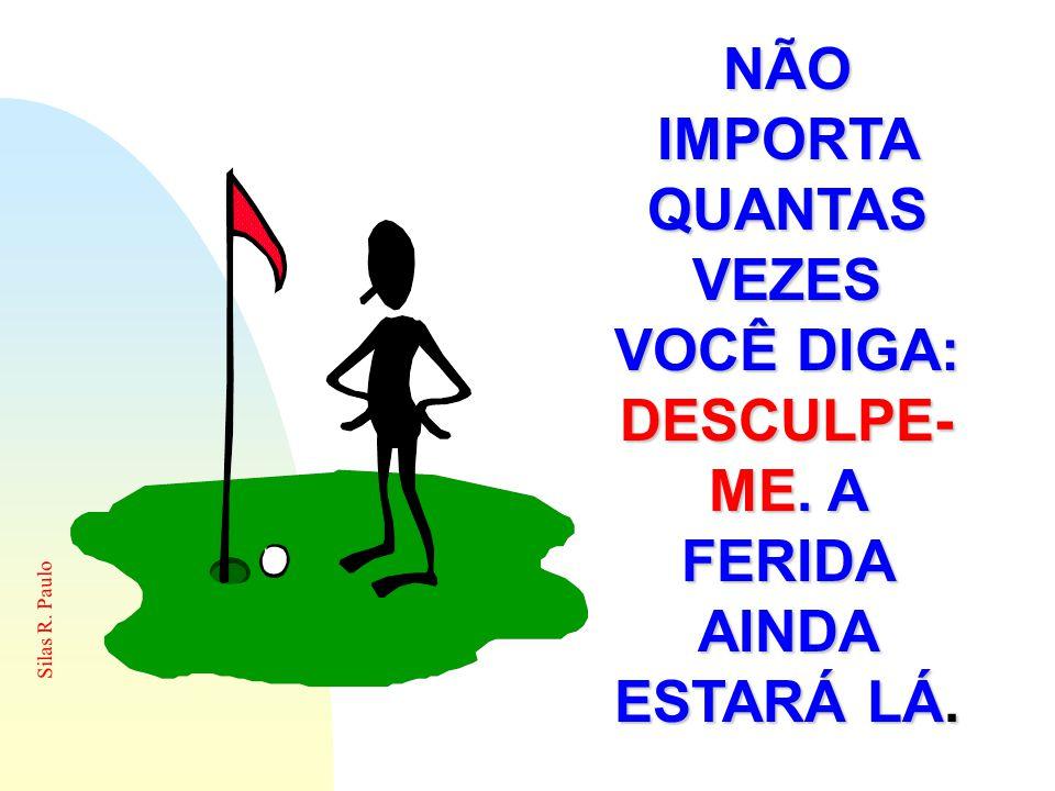 Silas R. Paulo NÃO IMPORTA QUANTAS VEZES VOCÊ DIGA: DESCULPE- ME. ME. A FERIDA AINDA ESTARÁ LÁ.