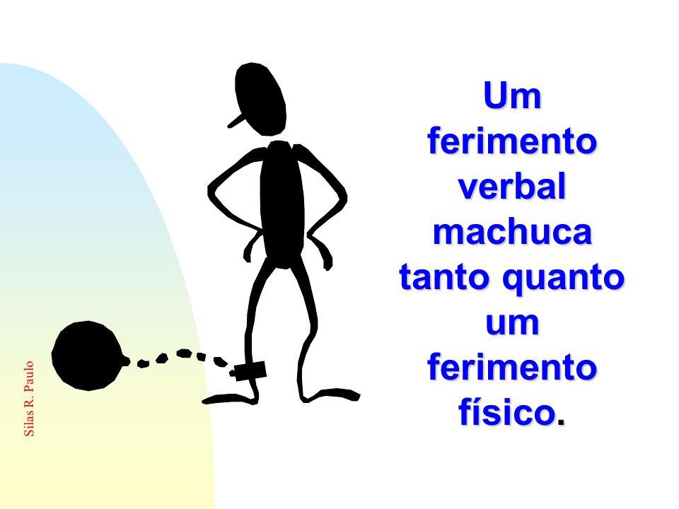 Silas R. Paulo Um ferimento verbal machuca tanto quanto um ferimento físico.