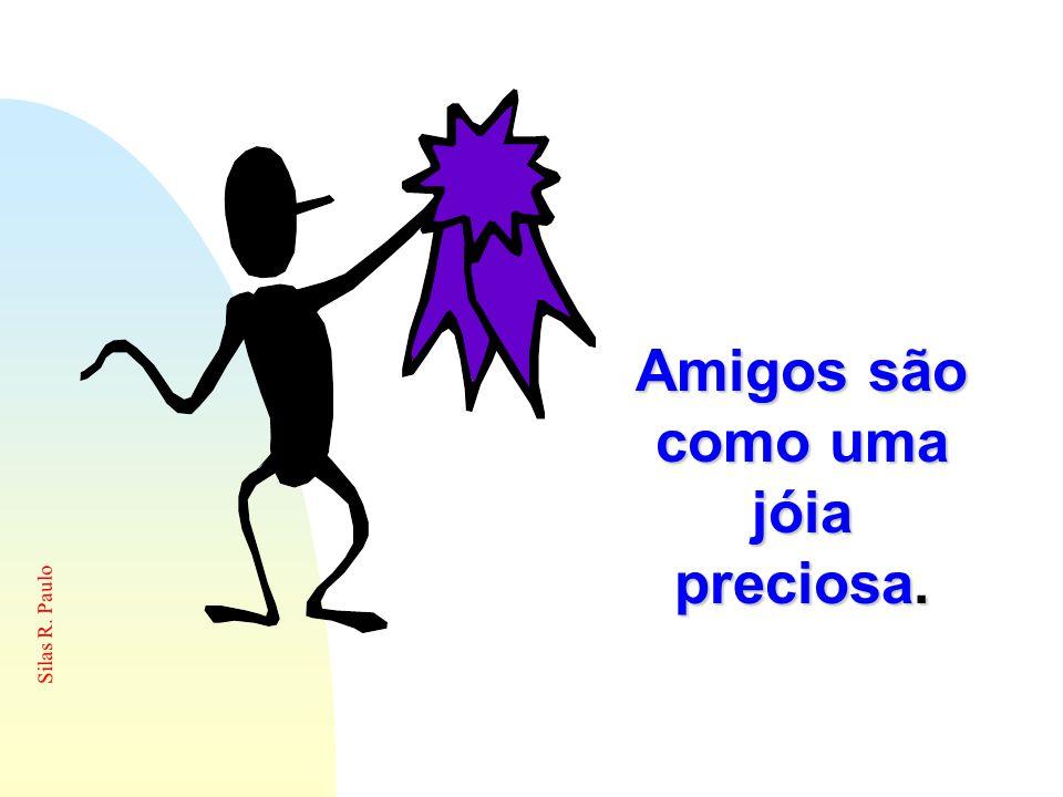 Silas R. Paulo Amigos são como uma jóia preciosa.