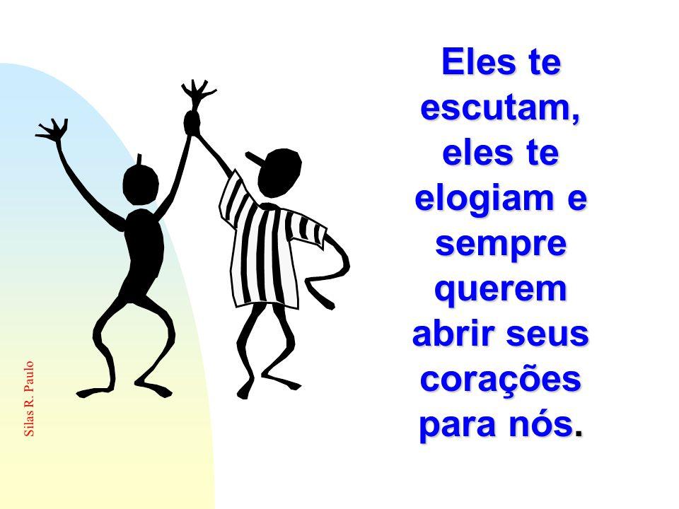 Silas R. Paulo Eles te escutam, eles te elogiam e sempre querem abrir seus corações para nós.
