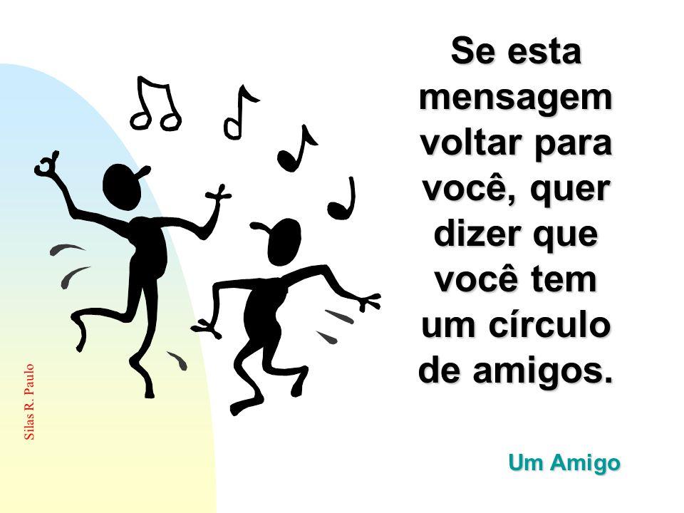 Silas R. Paulo Se esta mensagem voltar para você, quer dizer que você tem um círculo de amigos. Um Amigo