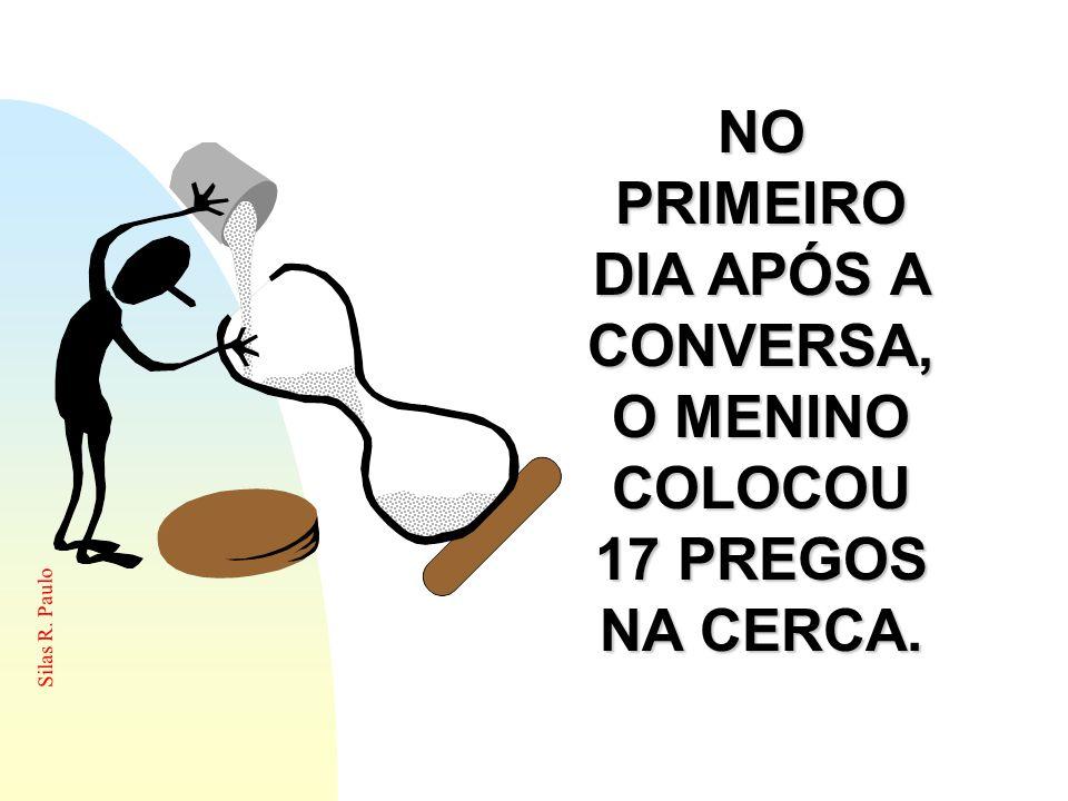 Silas R. Paulo NO PRIMEIRO DIA APÓS A CONVERSA, O MENINO COLOCOU 17 PREGOS NA CERCA.
