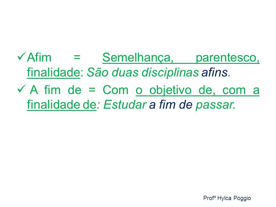 Afim = Semelhança, parentesco, finalidade: São duas disciplinas afins.