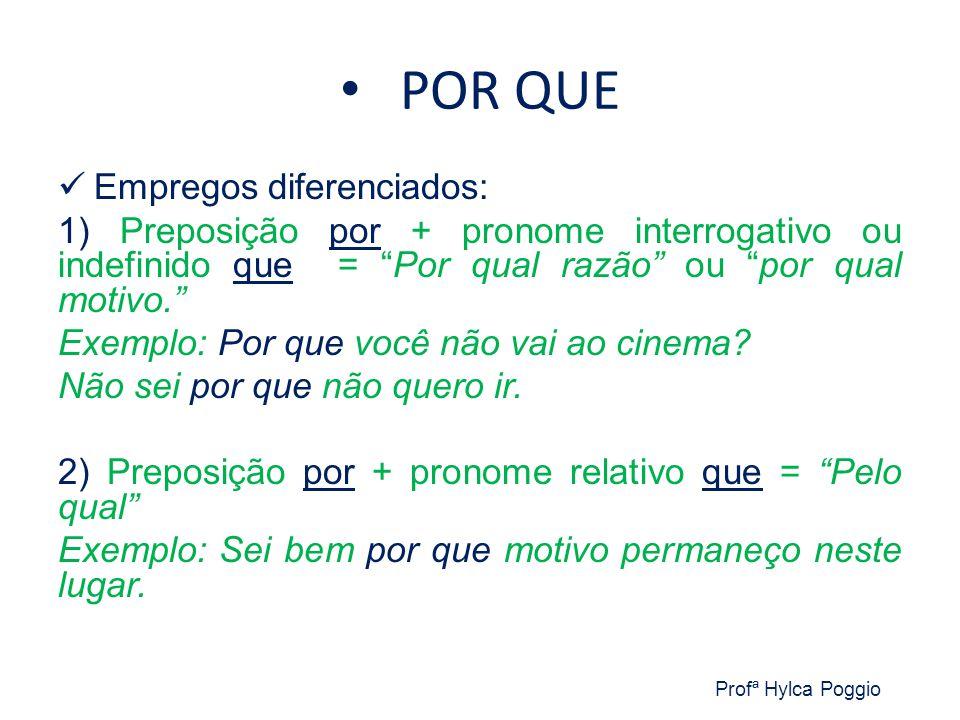 POR QUE Empregos diferenciados: 1) Preposição por + pronome interrogativo ou indefinido que = Por qual razão ou por qual motivo. Exemplo: Por que você não vai ao cinema.