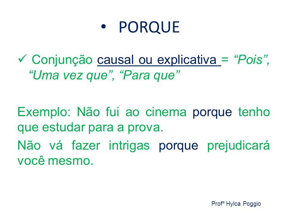 PORQUE Conjunção causal ou explicativa = Pois , Uma vez que , Para que Exemplo: Não fui ao cinema porque tenho que estudar para a prova.