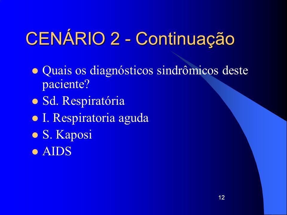 Quais os diagnósticos sindrômicos deste paciente? Sd. Respiratória I. Respiratoria aguda S. Kaposi AIDS 12 CENÁRIO 2 - Continuação