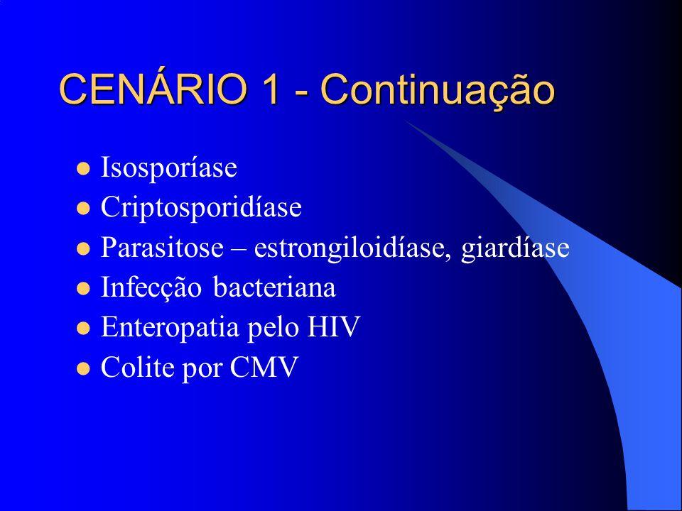 Isosporíase Criptosporidíase Parasitose – estrongiloidíase, giardíase Infecção bacteriana Enteropatia pelo HIV Colite por CMV CENÁRIO 1 - Continuação