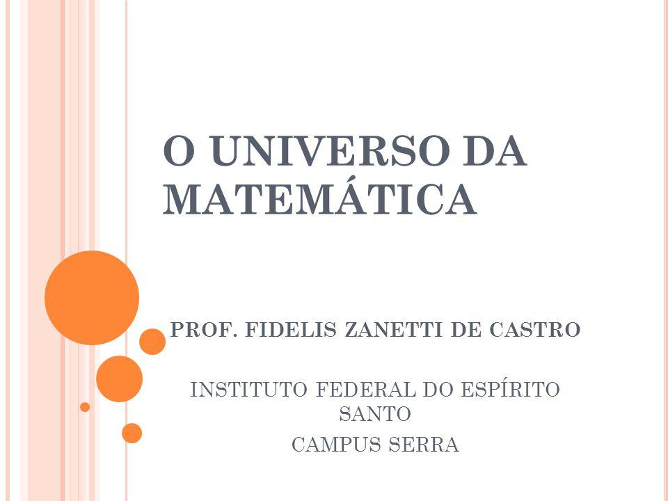 O UNIVERSO DA MATEMÁTICA PROF. FIDELIS ZANETTI DE CASTRO INSTITUTO FEDERAL DO ESPÍRITO SANTO CAMPUS SERRA