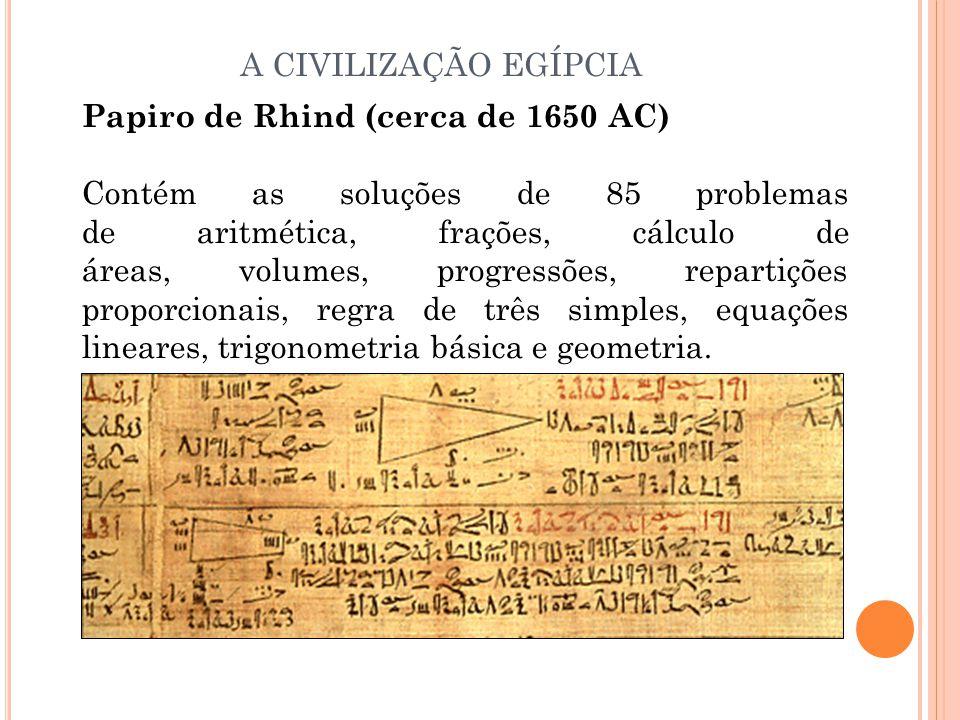 Papiro de Rhind (cerca de 1650 AC) Contém as soluções de 85 problemas de aritmética, frações, cálculo de áreas, volumes, progressões, repartições proporcionais, regra de três simples, equações lineares, trigonometria básica e geometria.