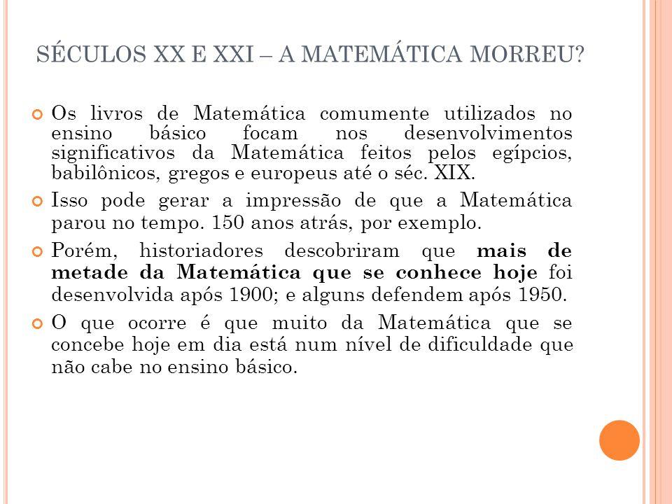 SÉCULOS XX E XXI – A MATEMÁTICA MORREU? Os livros de Matemática comumente utilizados no ensino básico focam nos desenvolvimentos significativos da Mat