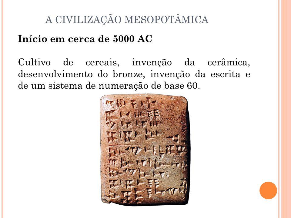 A CIVILIZAÇÃO MESOPOTÂMICA Início em cerca de 5000 AC Cultivo de cereais, invenção da cerâmica, desenvolvimento do bronze, invenção da escrita e de um sistema de numeração de base 60.