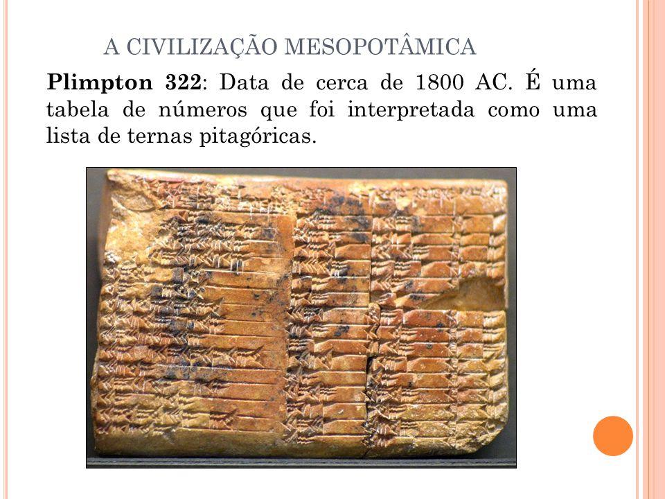 Plimpton 322 : Data de cerca de 1800 AC. É uma tabela de números que foi interpretada como uma lista de ternas pitagóricas. A CIVILIZAÇÃO MESOPOTÂMICA