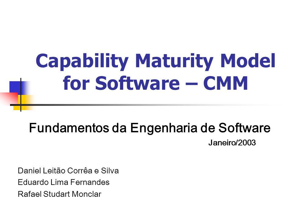 Capability Maturity Model for Software – CMM Fundamentos da Engenharia de Software Janeiro/2003 Daniel Leitão Corrêa e Silva Eduardo Lima Fernandes Ra