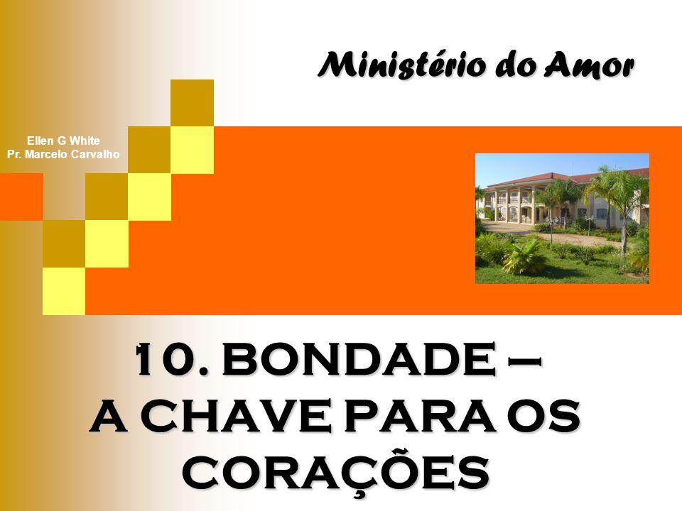 10. BONDADE – A CHAVE PARA OS CORAÇÕES Ministério do Amor Ellen G White Pr. Marcelo Carvalho