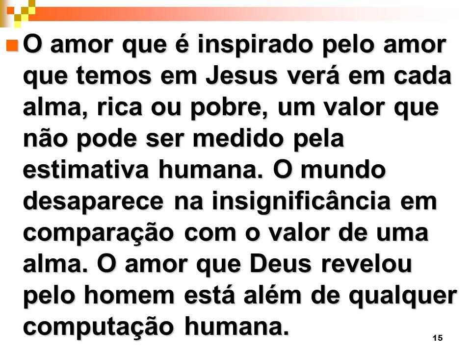15 O amor que é inspirado pelo amor que temos em Jesus verá em cada alma, rica ou pobre, um valor que não pode ser medido pela estimativa humana.