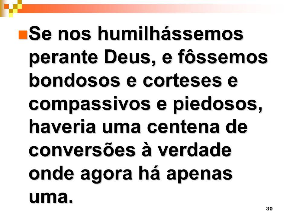 30 Se nos humilhássemos perante Deus, e fôssemos bondosos e corteses e compassivos e piedosos, haveria uma centena de conversões à verdade onde agora há apenas uma.