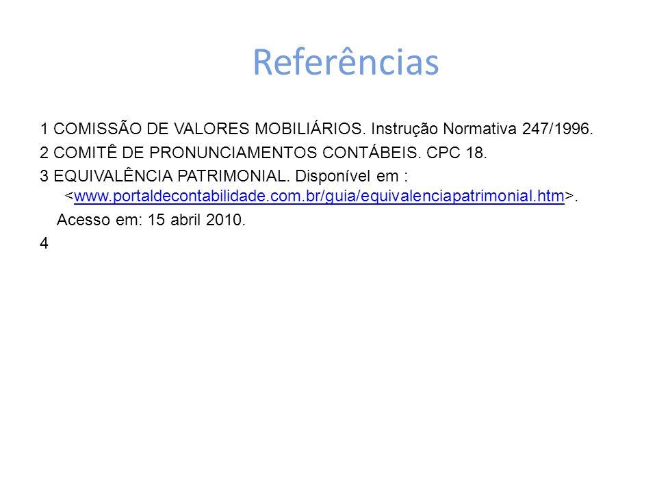Referências 1 COMISSÃO DE VALORES MOBILIÁRIOS. Instrução Normativa 247/1996. 2 COMITÊ DE PRONUNCIAMENTOS CONTÁBEIS. CPC 18. 3 EQUIVALÊNCIA PATRIMONIAL