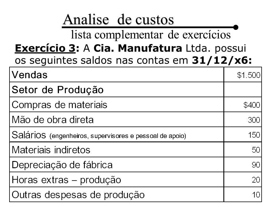 Analise de custos lista complementar de exercícios Resumo dos Custos de Produção Compras de Materiais$400 Mão-de-obra Direta (MOD)$300 Custos Indiretos de Fabricação (CIF)$320 Exercício 3: A Cia.