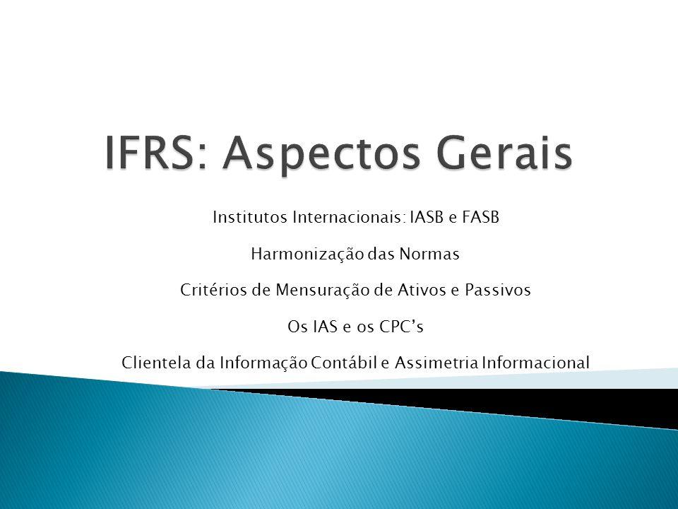 Institutos Internacionais: IASB e FASB Harmonização das Normas Critérios de Mensuração de Ativos e Passivos Os IAS e os CPC's Clientela da Informação