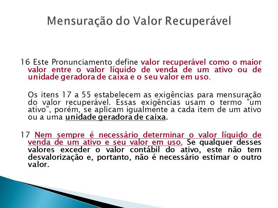 16 Este Pronunciamento define valor recuperável como o maior valor entre o valor líquido de venda de um ativo ou de unidade geradora de caixa e o seu