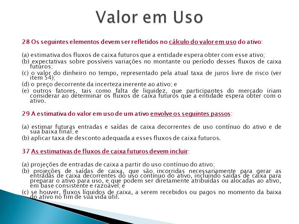 28 Os seguintes elementos devem ser refletidos no cálculo do valor em uso do ativo: (a) estimativa dos fluxos de caixa futuros que a entidade espera o