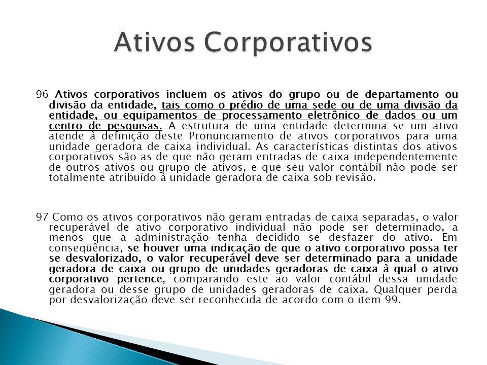 96 Ativos corporativos incluem os ativos do grupo ou de departamento ou divisão da entidade, tais como o prédio de uma sede ou de uma divisão da entid