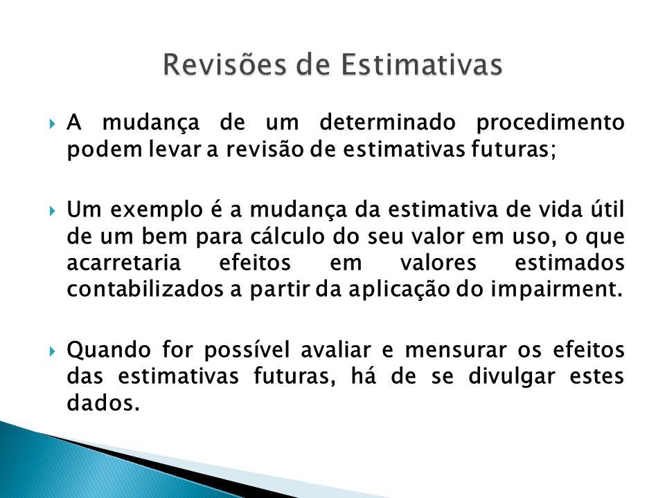  A mudança de um determinado procedimento podem levar a revisão de estimativas futuras;  Um exemplo é a mudança da estimativa de vida útil de um bem