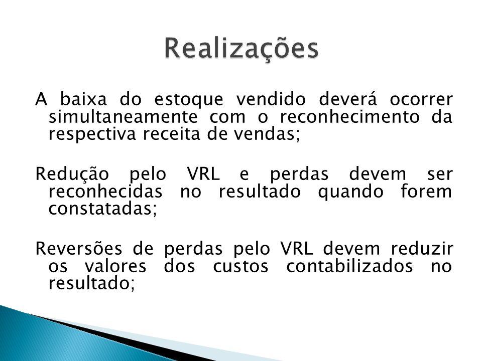 A baixa do estoque vendido deverá ocorrer simultaneamente com o reconhecimento da respectiva receita de vendas; Redução pelo VRL e perdas devem ser re