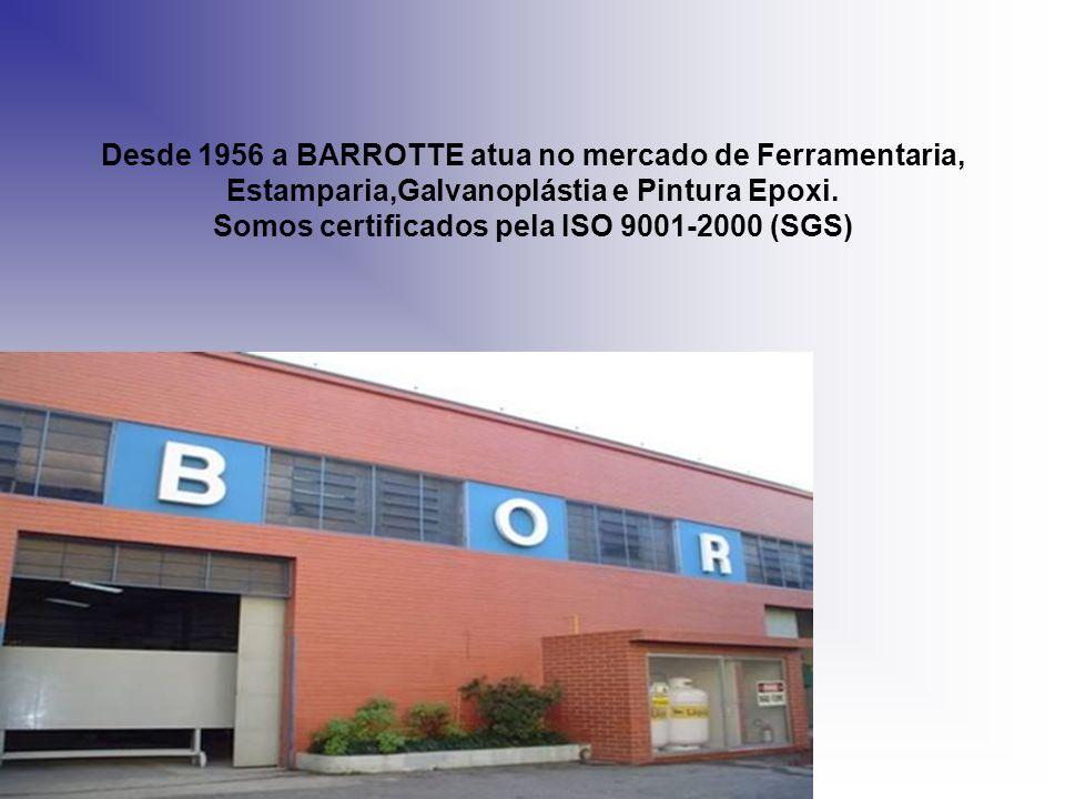 Desde 1956 a BARROTTE atua no mercado de Ferramentaria, Estamparia,Galvanoplástia e Pintura Epoxi. Somos certificados pela ISO 9001-2000 (SGS)