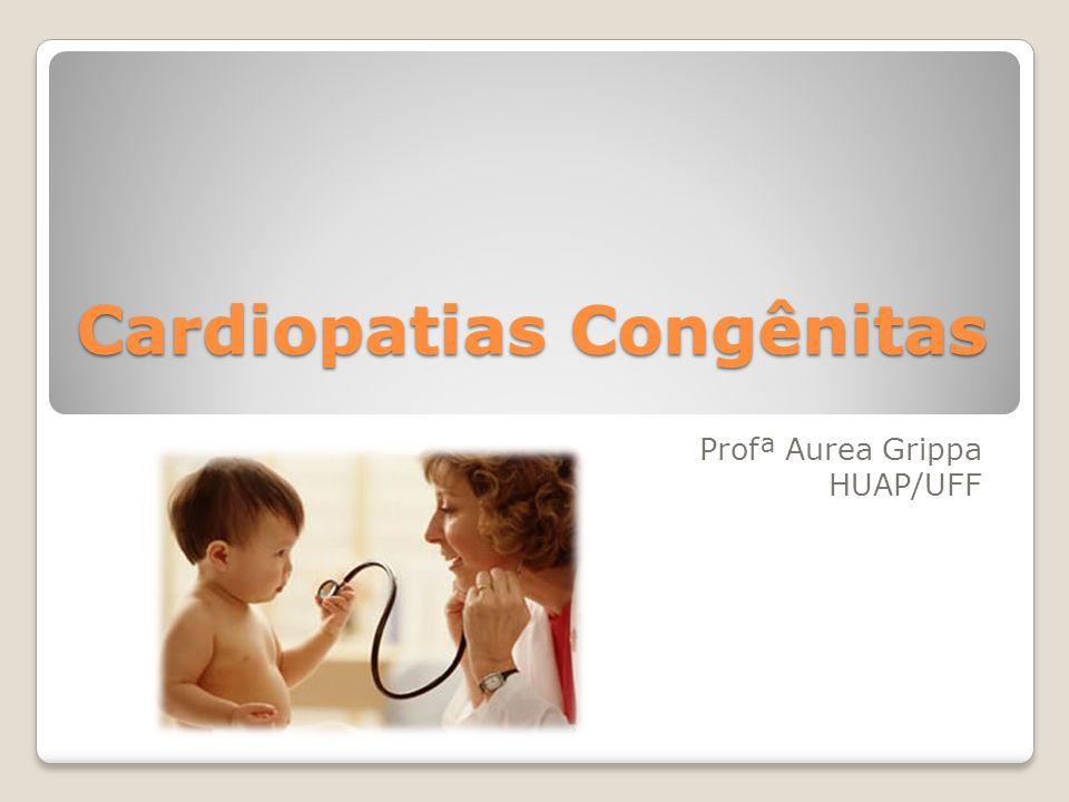 Cardiopatias Congênitas Profª Aurea Grippa HUAP/UFF