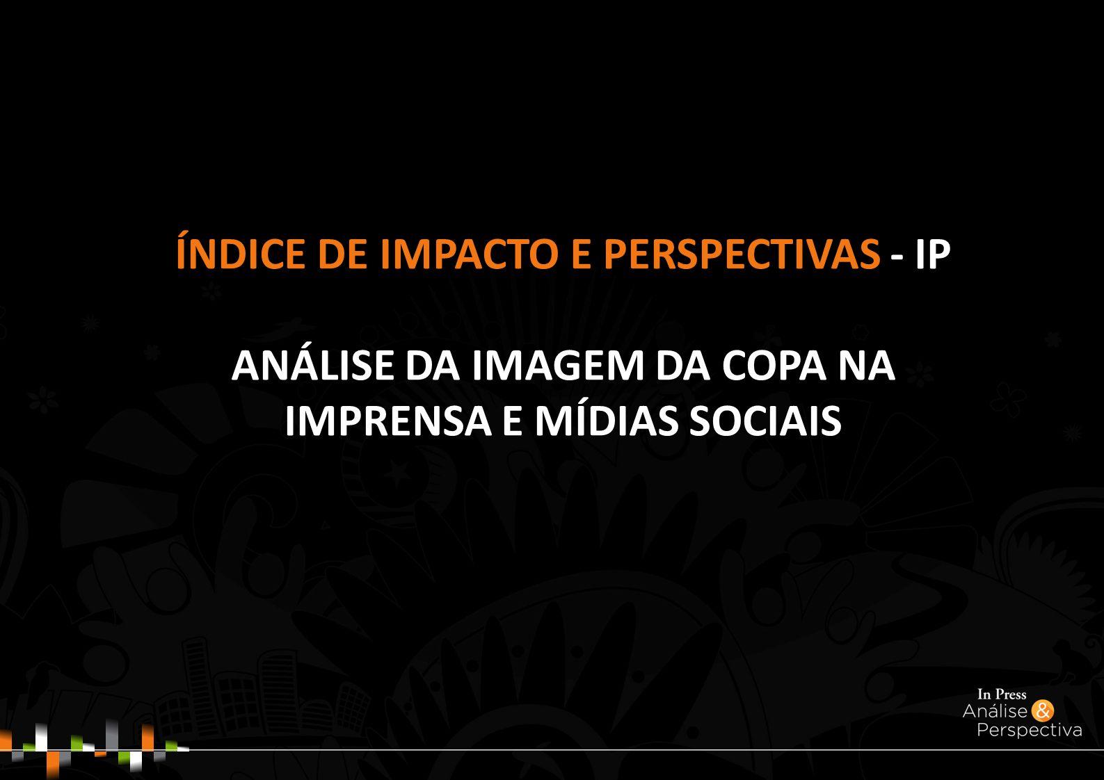 ÍNDICE DE IMPACTO E PERSPECTIVAS - IP ANÁLISE DA IMAGEM DA COPA NA IMPRENSA E MÍDIAS SOCIAIS