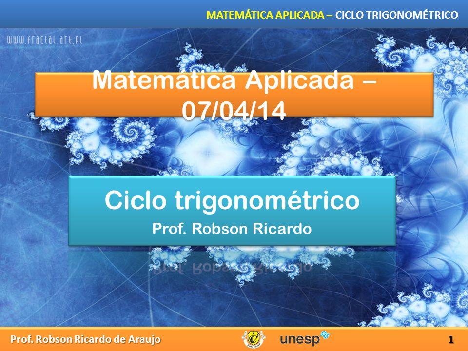Prof. Robson Ricardo de Araujo MATEMÁTICA APLICADA – CICLO TRIGONOMÉTRICO Matemática Aplicada – 07/04/14 1
