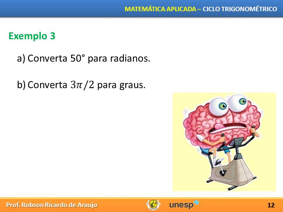 Prof. Robson Ricardo de Araujo MATEMÁTICA APLICADA – CICLO TRIGONOMÉTRICO 12 Exemplo 3